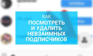 Как посмотреть и удалить невзаимных подписчиков в Инстаграме