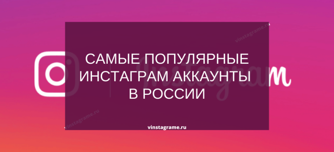 Самые популярные блоггеры России в Инстаграм